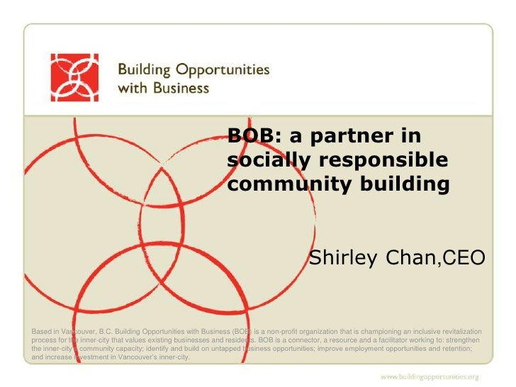 BOB: a partner in socially responsible community building<br />Shirley Chan,CEO <br />Based in Vancouver, B.C. Building Op...