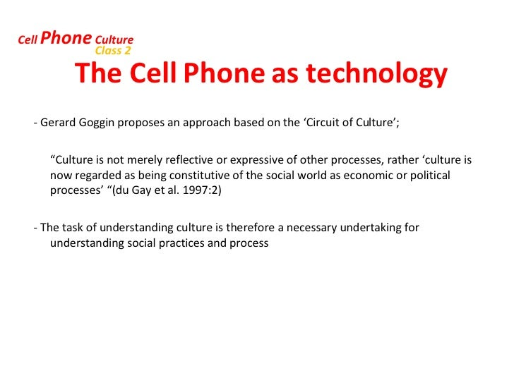 The Cell Phone as technology <ul><li>- Gerard Goggin proposes an approach based on the 'Circuit of Culture';  </li></ul><u...