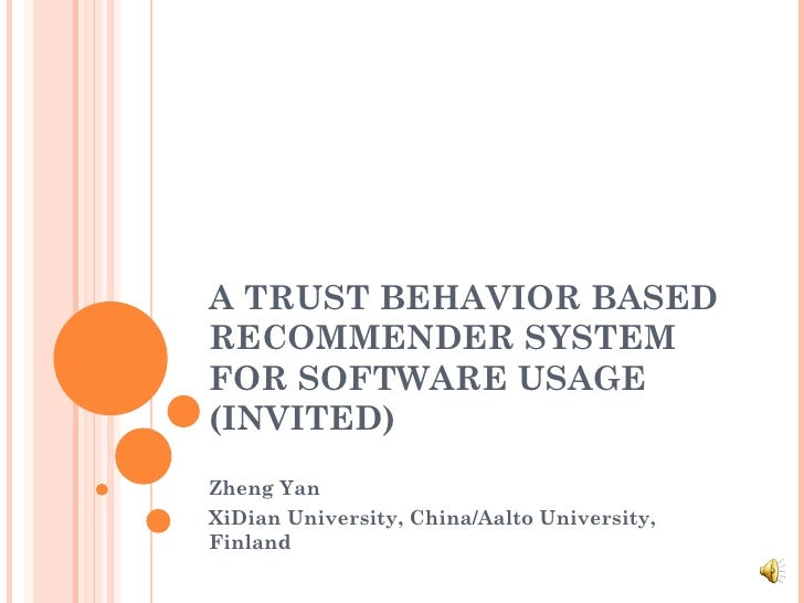 A TRUST BEHAVIOR BASED RECOMMENDER SYSTEM FOR SOFTWARE USAGE (INVITED) Zheng Yan XiDian University, China/Aalto University...