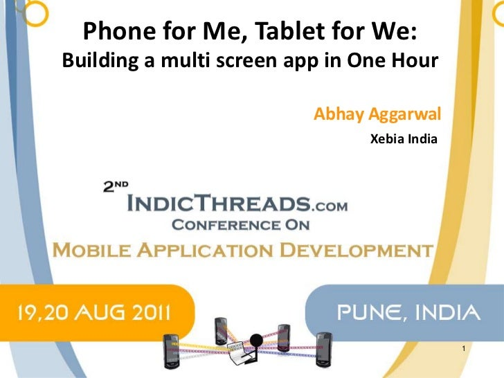 Phone for Me, Tablet for We:Building a multi screen app in One Hour                          Abhay Aggarwal               ...