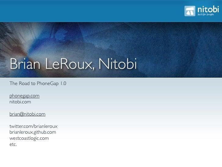 Brian LeRoux, Nitobi The Road to PhoneGap 1.0  phonegap.com nitobi.com  brian@nitobi.com  twitter.com/brianleroux brianler...