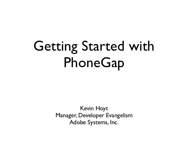 Getting Started with     PhoneGap            Kevin Hoyt   Manager, Developer Evangelism       Adobe Systems, Inc.
