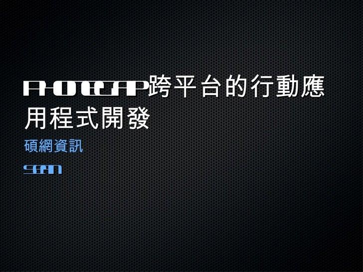 PhoneGap 跨平台的行動應用程式開發 <ul><li>碩網資訊 </li></ul><ul><li>Sean </li></ul>