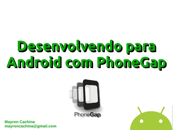 Desenvolvendo paraAndroid com PhoneGapMayron Cachinamayroncachina@gmail.com