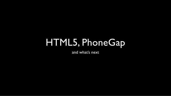 HTML5, PhoneGap    and what's next
