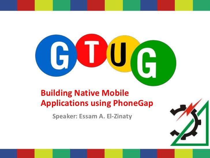 Building Native MobileApplications using PhoneGap  Speaker: Essam A. El-Zinaty