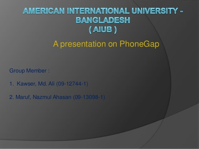 A presentation on PhoneGap Group Member : 1. Kawser, Md. Ali (09-12744-1) 2. Maruf, Nazmul Ahasan (09-13098-1)