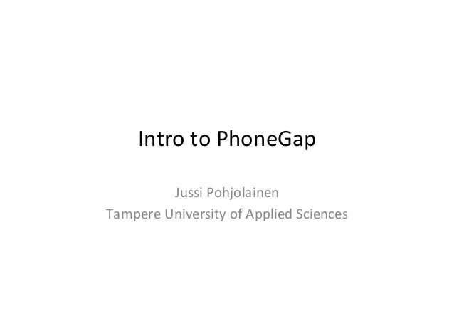 Intro  to  PhoneGap   Jussi  Pohjolainen   Tampere  University  of  Applied  Sciences