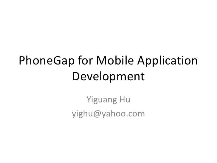 PhoneGap for Mobile Application        Development             Yiguang Hu         yighu@yahoo.com