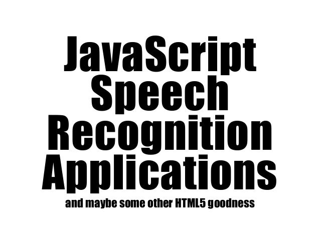 JavaScript Speech Recognition Applicationsand maybe some other HTML5 goodness