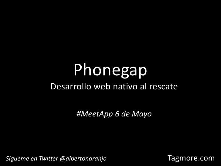 Phonegap<br />Desarrollo web nativo al rescate<br />#MeetApp 6 de Mayo<br />Sígueme en Twitter @albertonaranjo<br />