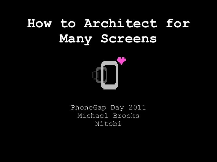 How to Architect for    Many Screens     PhoneGap Day 2011       Michael Brooks           Nitobi