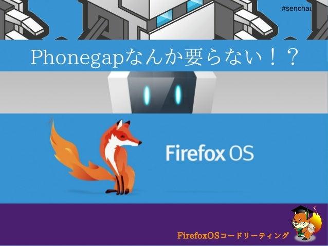 FirefoxOSコードリーティング#html5fun #senchaug Phonegapなんか要らない!? FirefoxOSコードリーティング