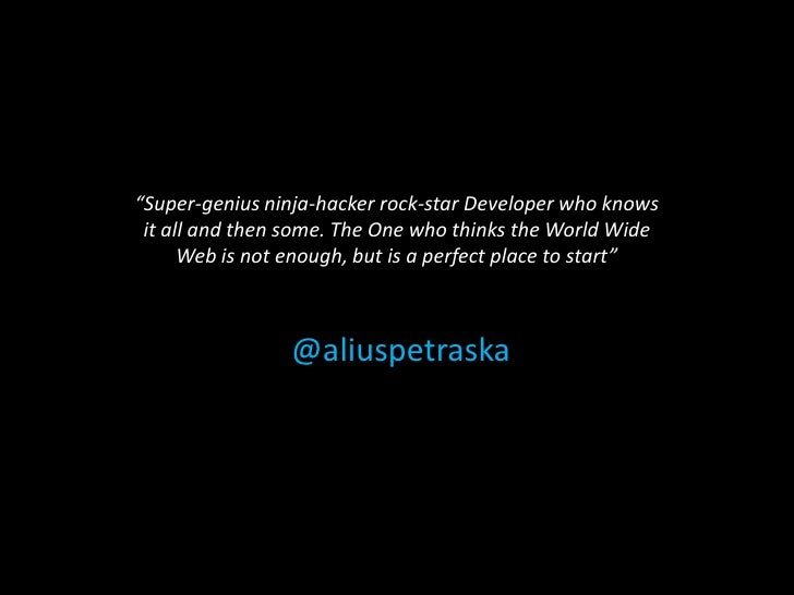 """Super-genius ninja-hacker rock-star Developer who knows it all and then some. The One who thinks the World Wide      Web ..."