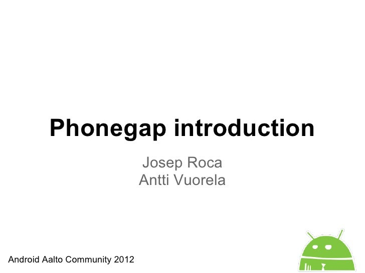 Phonegap introduction                               Josep Roca                               Antti VuorelaAndroid Aalto Co...