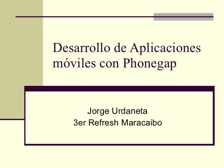 Desarrollo de Aplicaciones móviles con Phonegap Jorge Urdaneta 3er Refresh Maracaibo