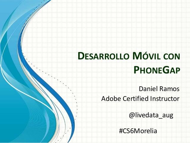 DESARROLLO MÓVIL CON PHONEGAP Daniel Ramos Adobe Certified Instructor @livedata_aug #CS6Morelia