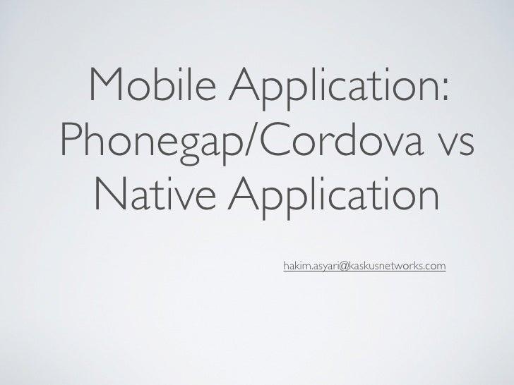 Mobile Application:Phonegap/Cordova vs Native Application          hakim.asyari@kaskusnetworks.com