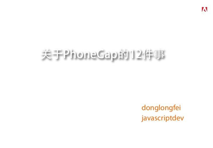 关于PhoneGap的12件事       Mark Dong 董龙飞       Adobe Developer Evangelist       weibo.com/donglongfei       weibo.com/javascrip...