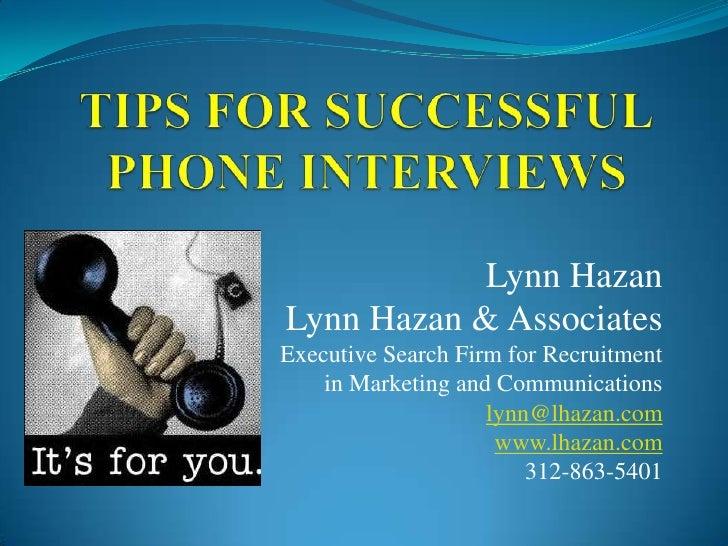 Tips for SuccessfulPhone Interviews<br />Lynn Hazan<br />Lynn Hazan & Associates<br />Executive Search Firm for Recruitmen...