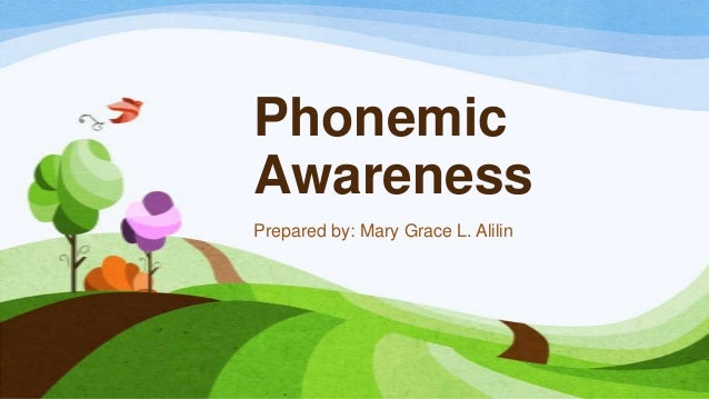 Phonemic Awareness Prepared by: Mary Grace L. Alilin