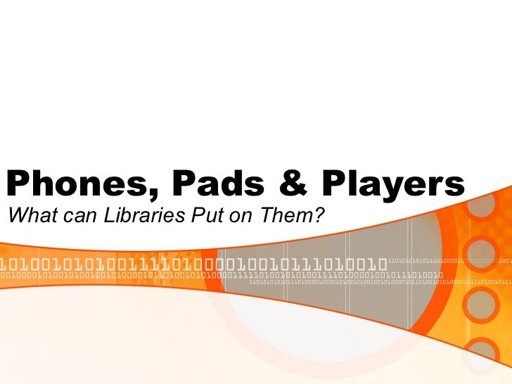 Phones, Pads & Players What can Libraries Put on Them?
