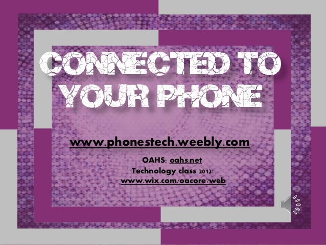 Connected to your phone www.phonestech.weebly.com            OAHS: oahs.net          Technology class 2012:        www.wix...