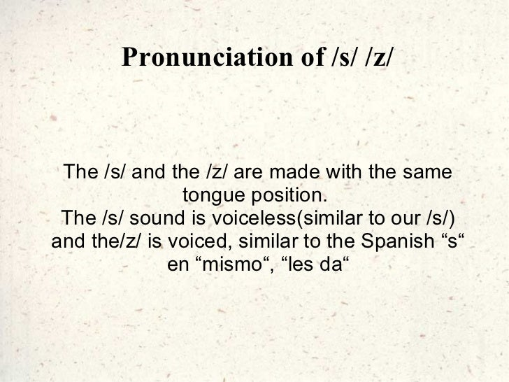 Pronunciation of /s/ /z/ The /s/ and the /z/ are made with the same tongue position.  The /s/ sound is voiceless(similar t...