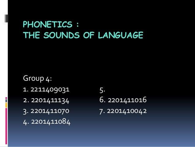 PHONETICS :THE SOUNDS OF LANGUAGEGroup 4:1. 2211409031 5.2. 2201411134 6. 22014110163. 2201411070 7. 22014100424. 2201411084