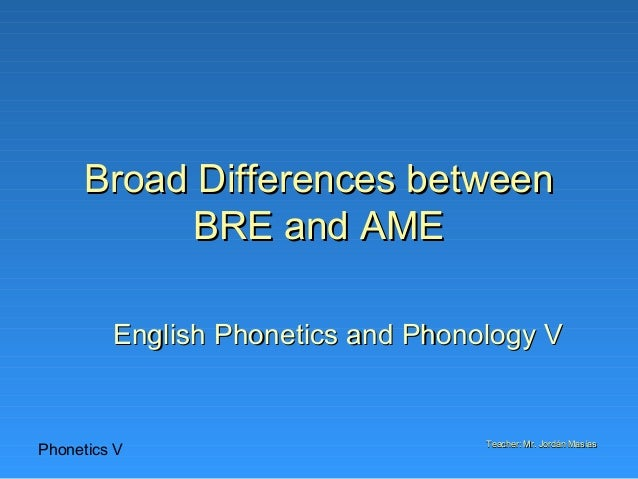 Phonetics V Teacher: Mr. Jordán MasíasTeacher: Mr. Jordán Masías Broad Differences betweenBroad Differences between BRE an...