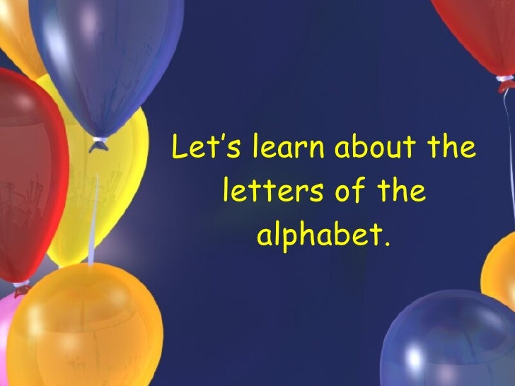 Let's learn about the letters of the alphabet.