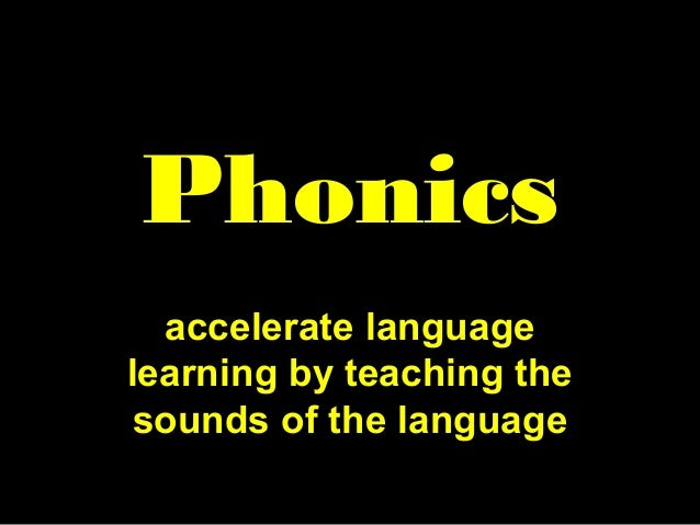 Phonics accelerate language learning by teaching the sounds of the language
