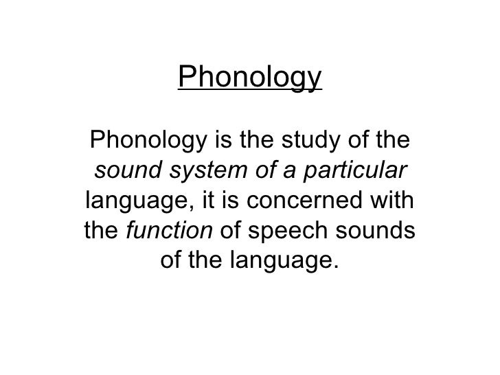 Phonology Phonology is the study of the sound system of a particularlanguage, it is concerned withthe function of speech s...