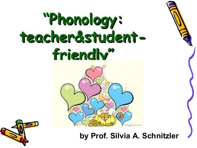 """""Phonology:Phonology: teacher&student-teacher&student- friendly""friendly"" by Prof. Silvia A. Schnitzler"
