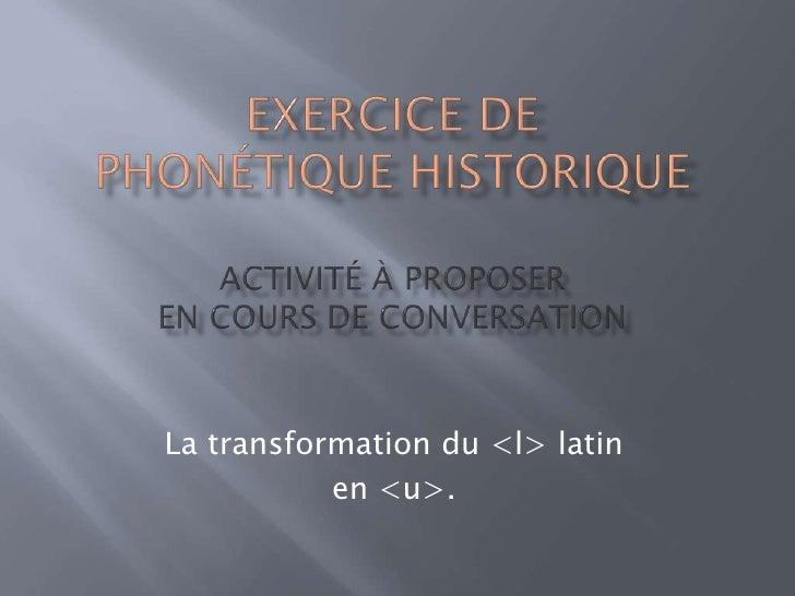 EXERCICE DEPhonétique historique Activité à Proposer En cours de conversation<br />La transformation du <l> latin <br />en...