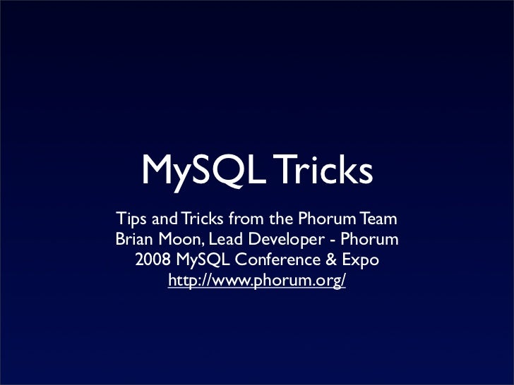 MySQL Tricks Tips and Tricks from the Phorum Team Brian Moon, Lead Developer - Phorum    2008 MySQL Conference & Expo     ...