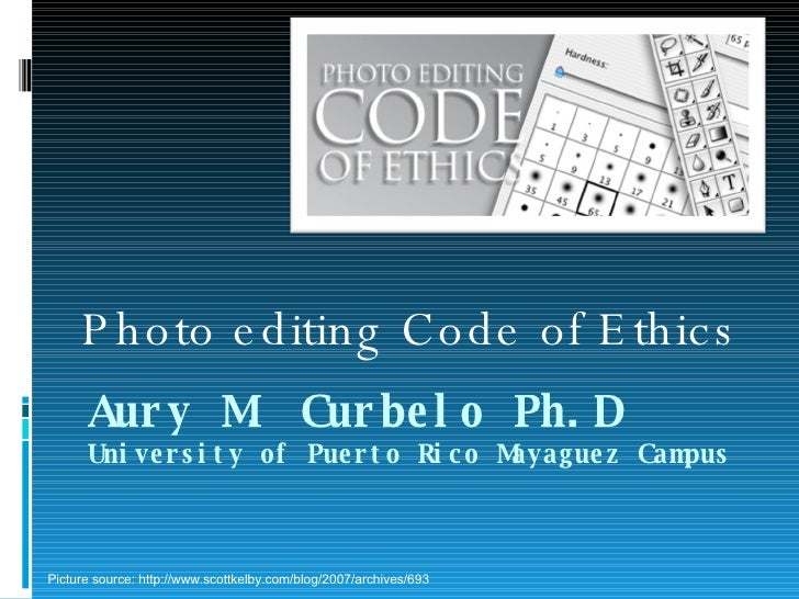 Aury M. Curbelo Ph.D University of Puerto Rico Mayaguez Campus Photo editing Code of Ethics Picture source: http://www.sco...