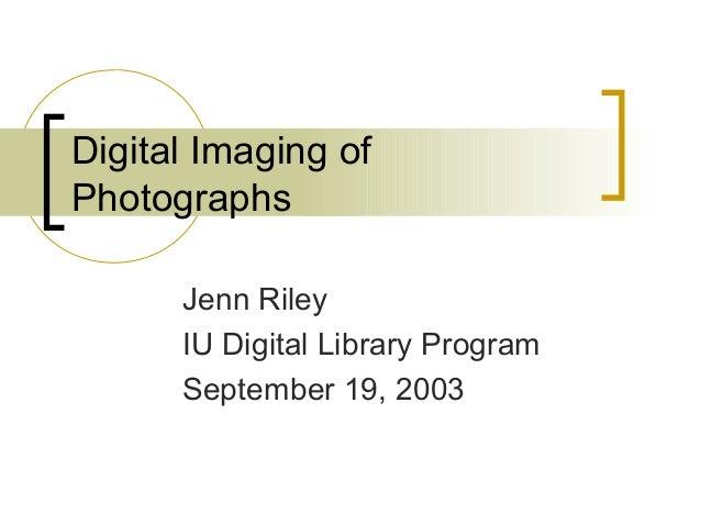 Digital Imaging of Photographs Jenn Riley IU Digital Library Program September 19, 2003