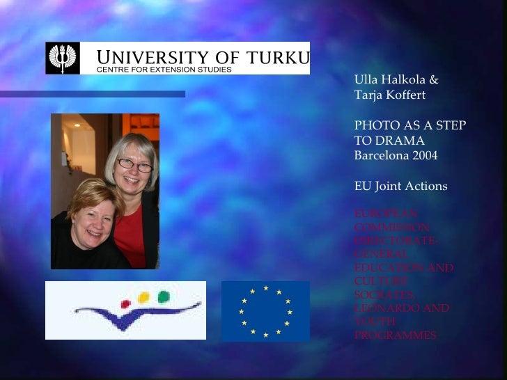 Ulla Halkola & Tarja Koffert  PHOTO AS A STEP TO DRAMA Barcelona 2004  EU Joint Actions  EUROPEAN COMMISSION DIRECTORATE- ...