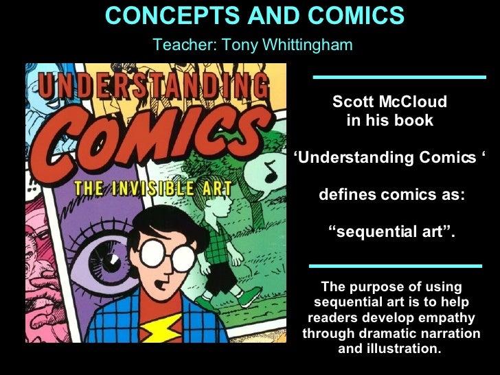 "Scott McCloud  in his book  ' Understanding Comics '  defines comics as: "" sequential art"".  The purpose of using sequenti..."