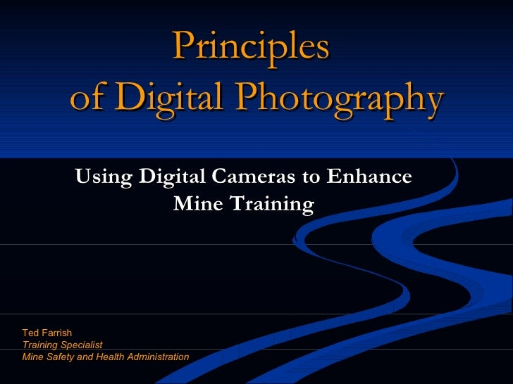Principles  of Digital Photography Using Digital Cameras to Enhance Mine Training Ted Farrish Training Specialist Mine Saf...