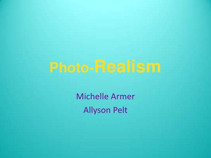Photo-Realism<br />Michelle Armer<br />Allyson Pelt  <br />