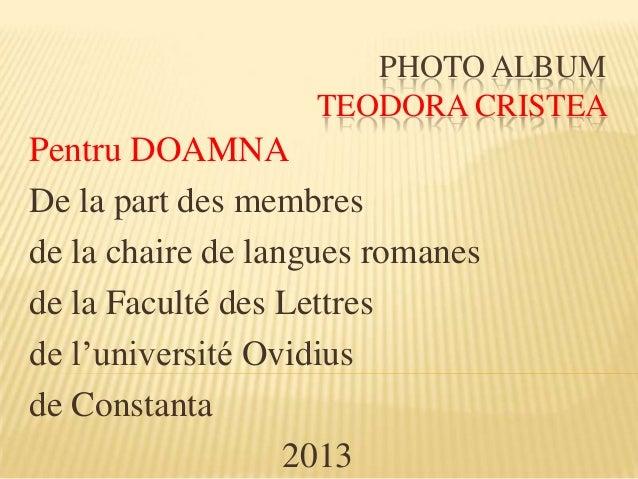 PHOTO ALBUM TEODORA CRISTEA Pentru DOAMNA De la part des membres de la chaire de langues romanes de la Faculté des Lettres...