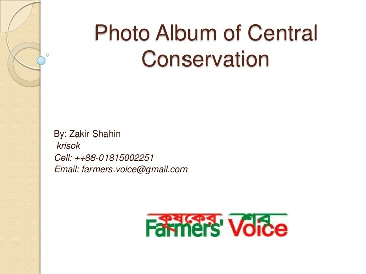 Photo Album of Central            ConservationBy: Zakir ShahinkrisokCell: ++88-01815002251Email: farmers.voice@gmail.com