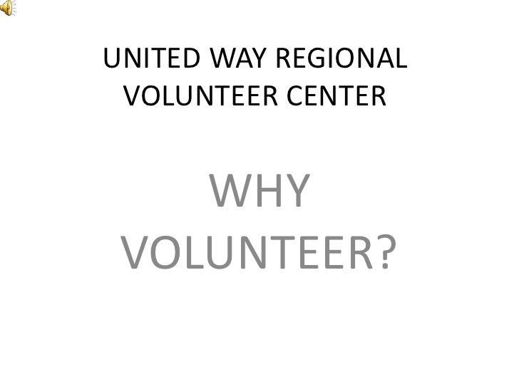 UNITED WAY REGIONAL VOLUNTEER CENTER<br />WHY VOLUNTEER?<br />