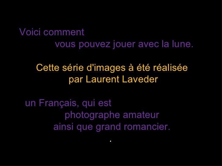 Voici comment        vous pouvez jouer avec la lune.   Cette série dimages à été réalisée          par Laurent Laveder un ...