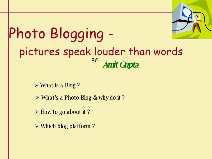 Photo Blogging -     pictures speak louder than words by: Amit Gupta <ul><li>What is a Blog ? </li></ul><ul><li>What's a P...