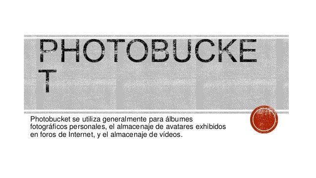Photobucket se utiliza generalmente para álbumes fotográficos personales, el almacenaje de avatares exhibidos en foros de ...