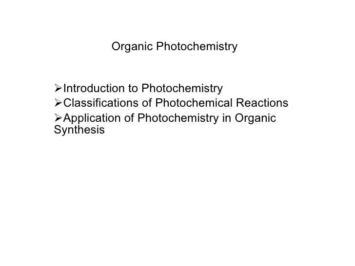 Organic Photochemistry <ul><li>Introduction to Photochemistry </li></ul><ul><li>Classifications of Photochemical Reactions...