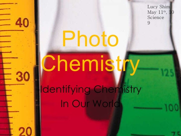 Photo Chemistry -Identifying Chemistry  In Our World Lucy Shim May 11 th , 10 Science 9